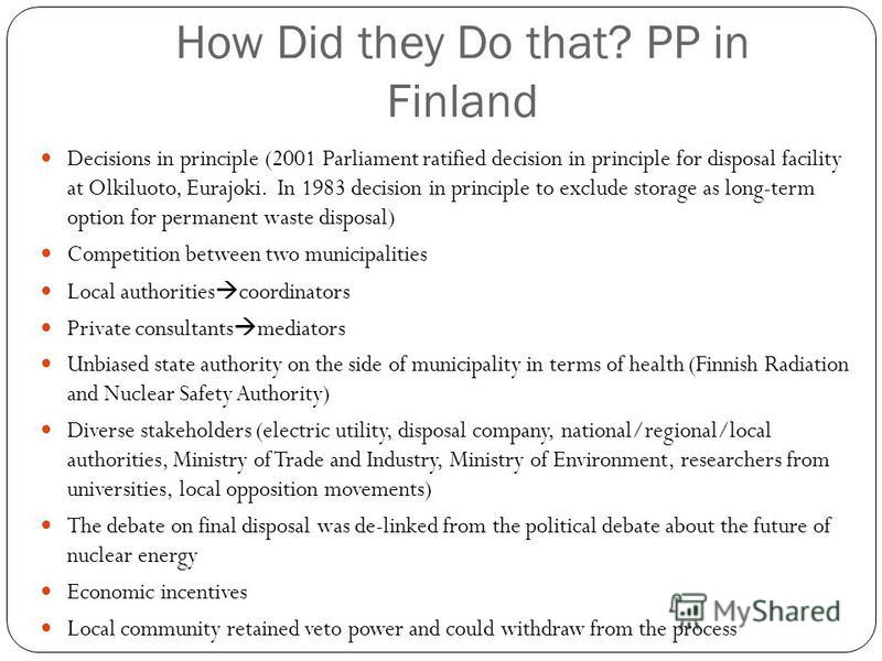 How Did they Do that? PP in Finland Decisions in principle (2001 Parliament ratified decision in principle for disposal facility at Olkiluoto, Eurajoki. In 1983 decision in principle to exclude storage as long-term option for permanent waste disposal