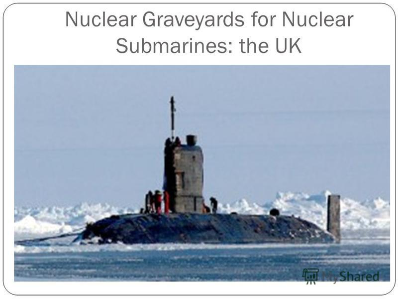 Nuclear Graveyards for Nuclear Submarines: the UK