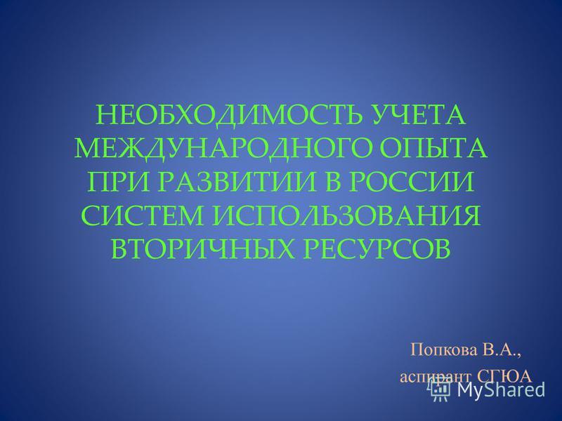 НЕОБХОДИМОСТЬ УЧЕТА МЕЖДУНАРОДНОГО ОПЫТА ПРИ РАЗВИТИИ В РОССИИ СИСТЕМ ИСПОЛЬЗОВАНИЯ ВТОРИЧНЫХ РЕСУРСОВ Попкова В.А., аспирант СГЮА