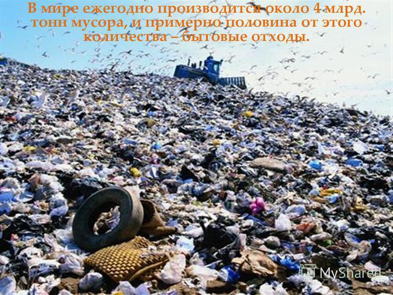 В мире ежегодно производится около 4 млрд. тонн мусора, и примерно половина от этого количества – бытовые отходы.