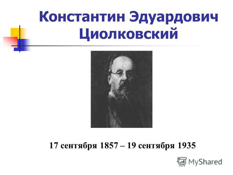 Константин Эдуардович Циолковский 17 сентября 1857 – 19 сентября 1935