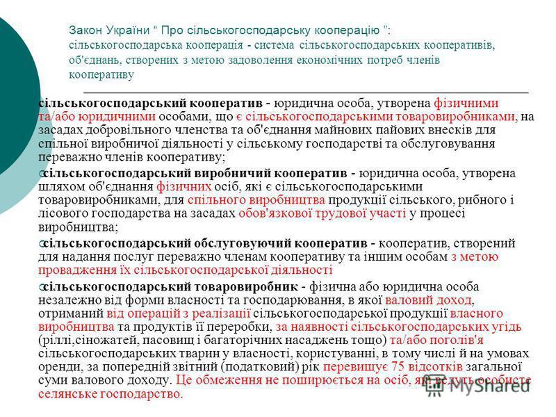 Закон України Про сільськогосподарську кооперацію : сільськогосподарська кооперація - система сільськогосподарських кооперативів, об'єднань, створених з метою задоволення економічних потреб членів кооперативу сільськогосподарський кооператив - юридич