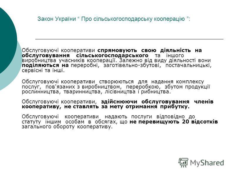 Закон України Про сільськогосподарську кооперацію : Обслуговуючі кооперативи спрямовують свою діяльність на обслуговування сільськогосподарського та іншого виробництва учасників кооперації. Залежно від виду діяльності вони поділяються на переробні, з