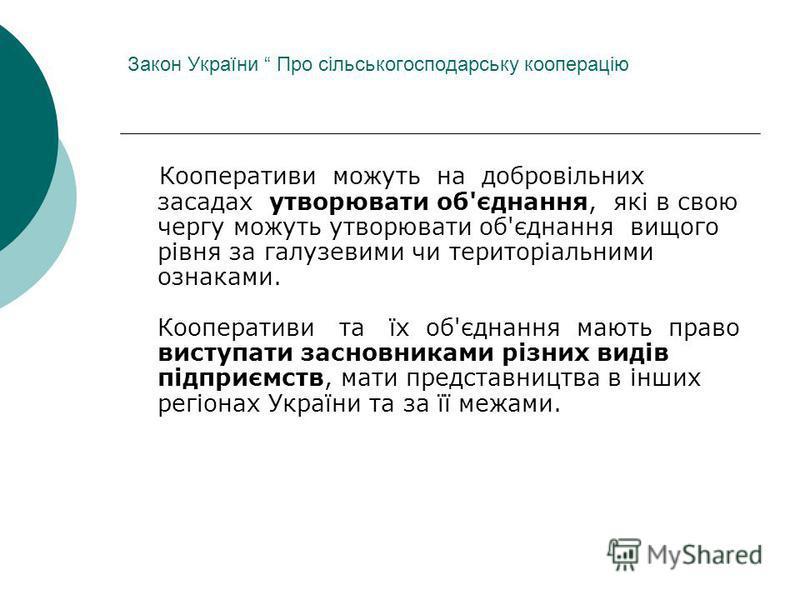 Закон України Про сільськогосподарську кооперацію Кооперативи можуть на добровільних засадах утворювати об'єднання, які в свою чергу можуть утворювати об'єднання вищого рівня за галузевими чи територіальними ознаками. Кооперативи та їх об'єднання маю