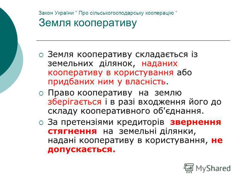 Закон України Про сільськогосподарську кооперацію Земля кооперативу Земля кооперативу складається із земельних ділянок, наданих кооперативу в користування або придбаних ним у власність. Право кооперативу на землю зберігається і в разі входження його