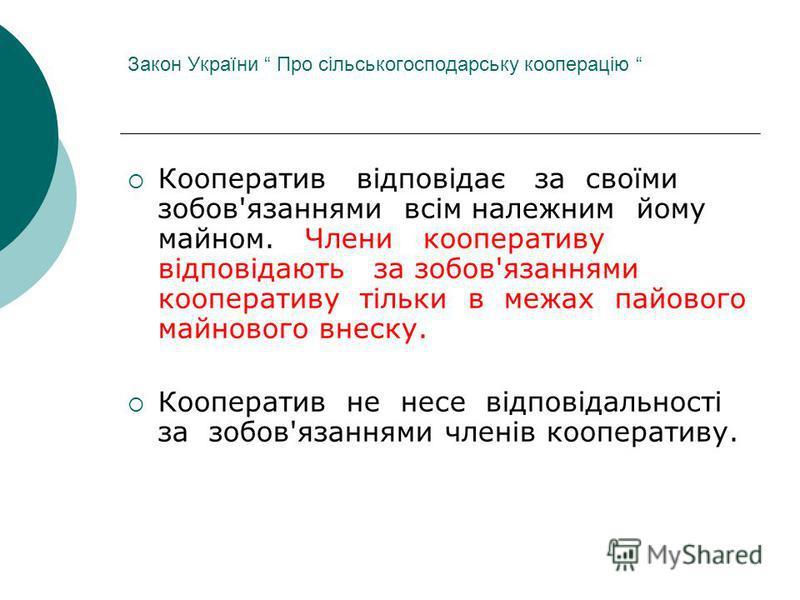 Закон України Про сільськогосподарську кооперацію Кооператив відповідає за своїми зобов'язаннями всім належним йому майном. Члени кооперативу відповідають за зобов'язаннями кооперативу тільки в межах пайового майнового внеску. Кооператив не несе відп
