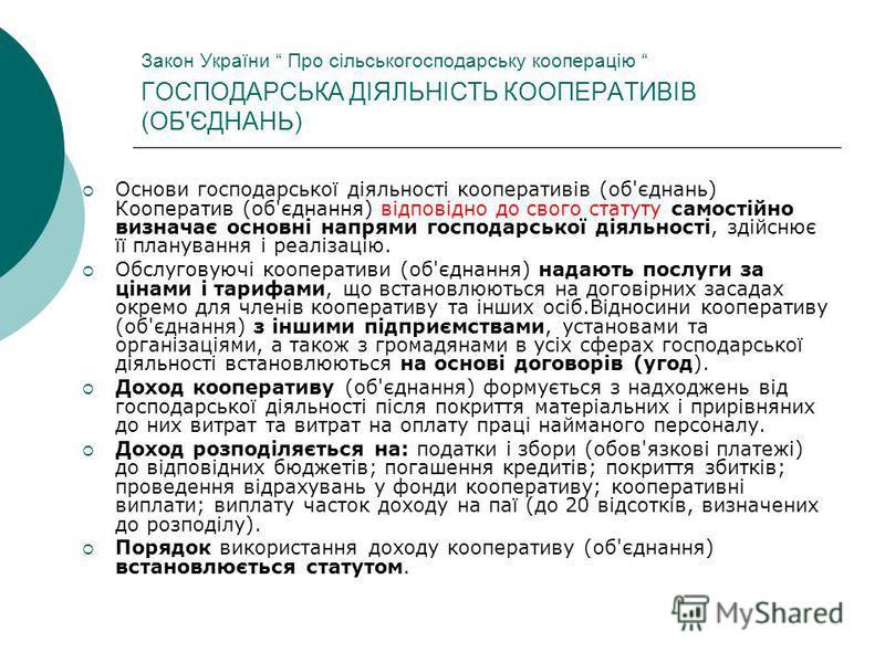 Закон України Про сільськогосподарську кооперацію ГОСПОДАРСЬКА ДІЯЛЬНІСТЬ КООПЕРАТИВІВ (ОБ'ЄДНАНЬ) Основи господарської діяльності кооперативів (об'єднань) Кооператив (об'єднання) відповідно до свого статуту самостійно визначає основні напрями господ
