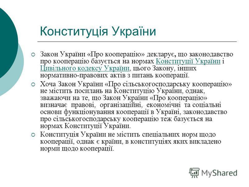 Конституція України Закон України «Про кооперацію» декларує, що законодавство про кооперацію базується на нормах Конституції України і Цивільного кодексу України, цього Закону, інших нормативно-правових актів з питань кооперації.Конституції України Ц