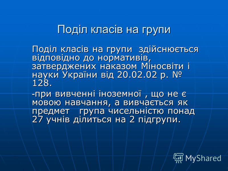 Поділ класів на групи Поділ класів на групи здійснюється відповідно до нормативів, затверджених наказом Міносвіти і науки України від 20.02.02 р. 128. - при вивченні іноземної, що не є мовою навчання, а вивчається як предмет група чисельністю понад 2