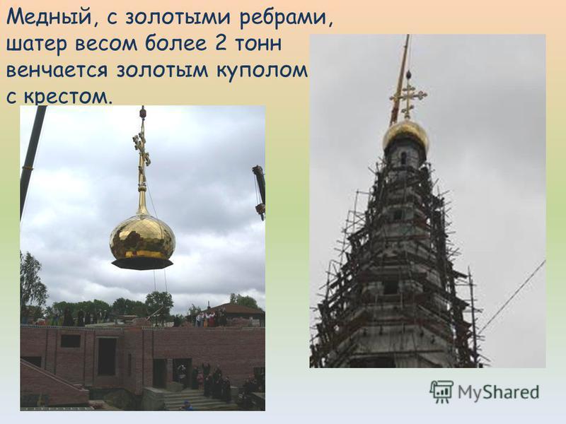 Медный, с золотыми ребрами, шатер весом более 2 тонн венчается золотым куполом с крестом.