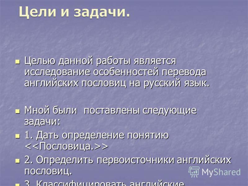 Целью данной работы является исследование особенностей перевода английских пословиц на русский язык. Целью данной работы является исследование особенностей перевода английских пословиц на русский язык. Мной были поставлены следующие задачи: Мной были