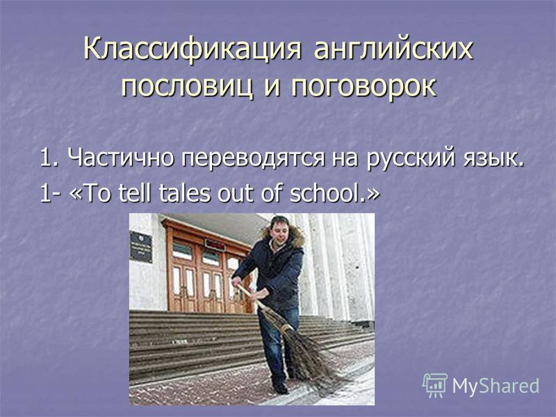 1. Частично переводятся на русский язык. 1- «To tell tales out of school.» Классификация английских пословиц и поговорок
