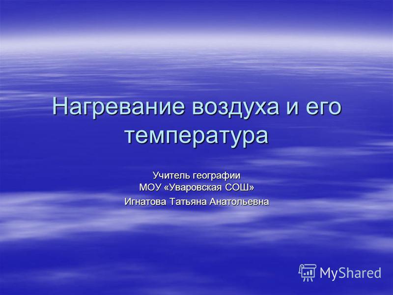 Нагревание воздуха и его температура Учитель географии МОУ «Уваровская СОШ» Игнатова Татьяна Анатольевна