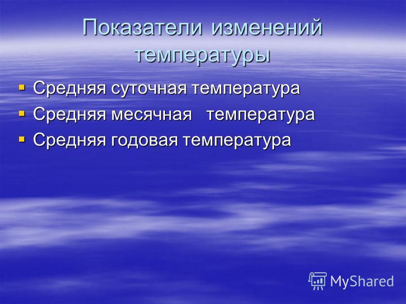 Показатели изменений температуры Средняя суточная температура Средняя суточная температура Средняя месячная температура Средняя месячная температура Средняя годовая температура Средняя годовая температура