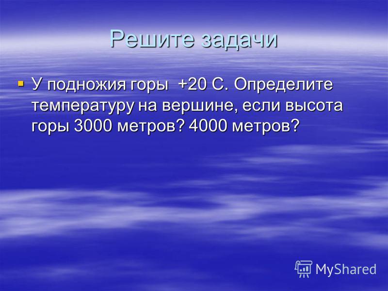 Решите задачи У подножия горы +20 С. Определите температуру на вершине, если высота горы 3000 метров? 4000 метров? У подножия горы +20 С. Определите температуру на вершине, если высота горы 3000 метров? 4000 метров?