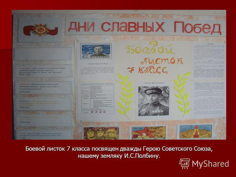 Боевой листок 7 класса посвящен дважды Герою Советского Союза, нашему земляку И.С.Полбину.