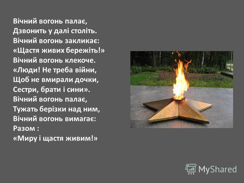 Вічний вогонь палає, Дзвонить у далі століть. Вічний вогонь закликає: «Щастя живих бережіть!» Вічний вогонь клекоче. «Люди! Не треба війни, Щоб не вмирали дочки, Сестри, брати і сини». Вічний вогонь палає, Тужать берізки над ним, Вічний вогонь вимага