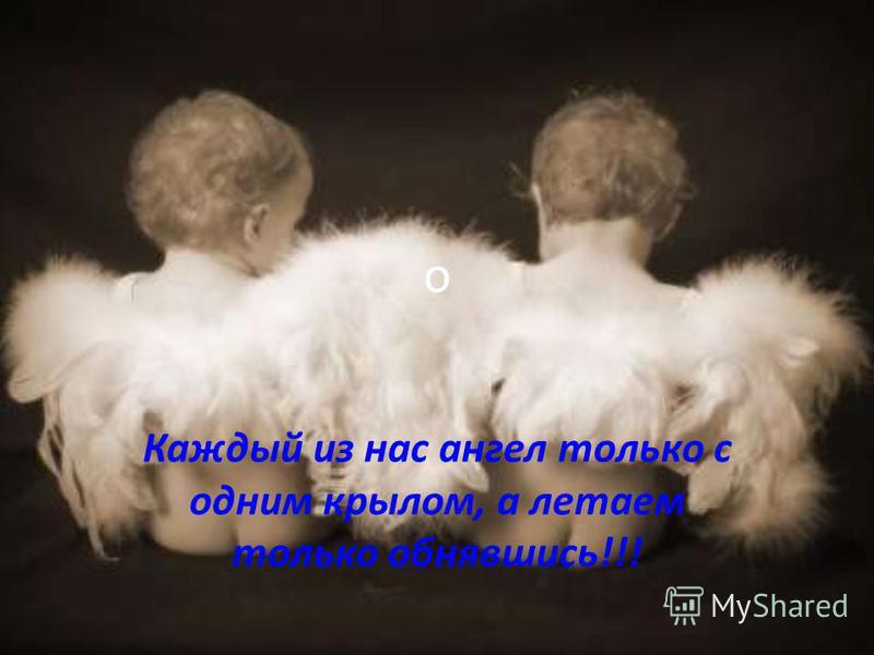 о Каждый из нас ангел только с одним крылом, а летаем только обнявшись!!!