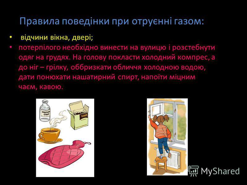Правила поведінки при отруєнні газом: відчини вікна, двері; потерпілого необхідно винести на вулицю і розстебнути одяг на грудях. На голову покласти холодний компрес, а до ніг – грілку, оббризкати обличчя холодною водою, дати понюхати нашатирний спир