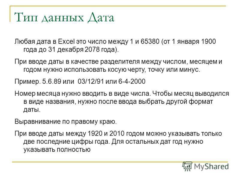 Тип данных Дата Любая дата в Excel это число между 1 и 65380 (от 1 января 1900 года до 31 декабря 2078 года). При вводе даты в качестве разделителя между числом, месяцем и годом нужно использовать косую черту, точку или минус. Пример. 5.6.89 или 03/1