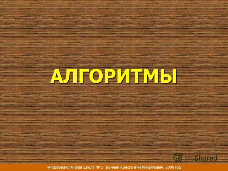 АЛГОРИТМЫ @ Краснополянская школа 1 Домнин Константин Михайлович 2006 год