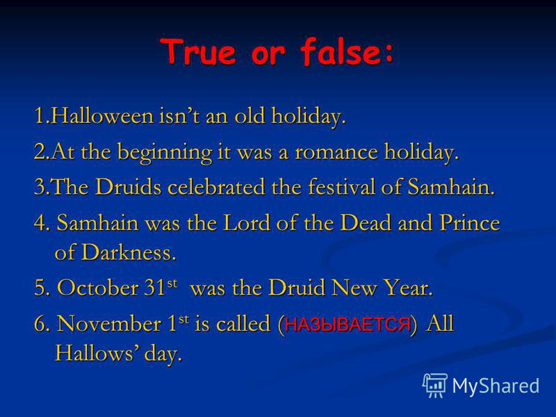 True or false: 1.Halloween isnt an old holiday. 2.At the beginning it was a romance holiday. 3.The Druids celebrated the festival of Samhain. 4. Samhain was the Lord of the Dead and Prince of Darkness. 5. October 31 st was the Druid New Year. 6. Nove