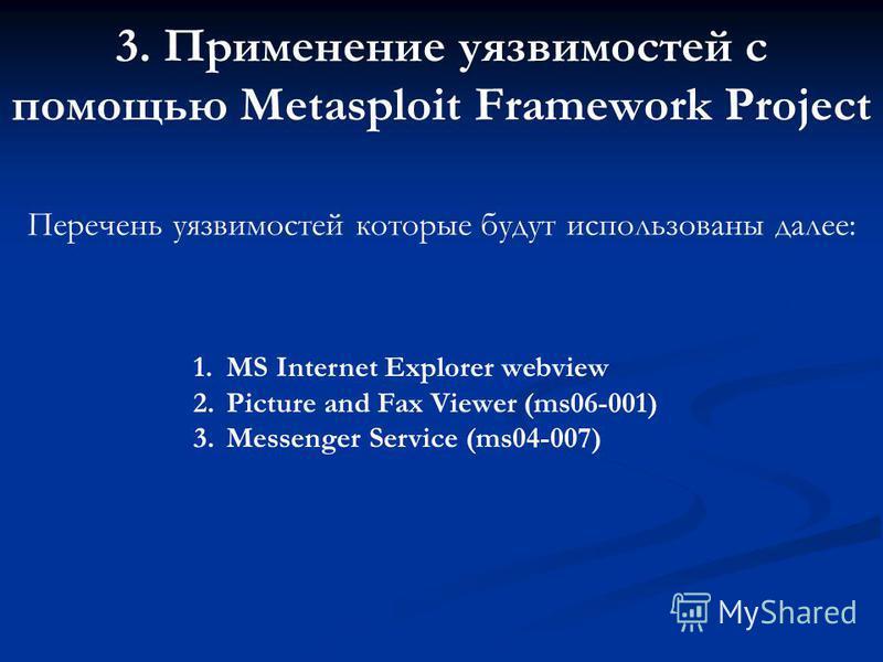 3. Применение уязвимостей с помощью Metasploit Framework Project Перечень уязвимостей которые будут использованы далее: 1. MS Internet Explorer webview 2. Picture and Fax Viewer (ms06-001) 3. Messenger Service (ms04-007)