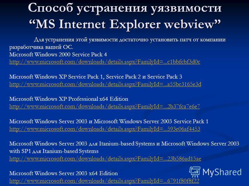Способ устранения уязвимости MS Internet Explorer webview Для устранения этой уязвимости достаточно установить патч от компании разработчика вашей ОС. Microsoft Windows 2000 Service Pack 4 http://www.microsoft.com/downloads/details.aspx?FamilyId=...c