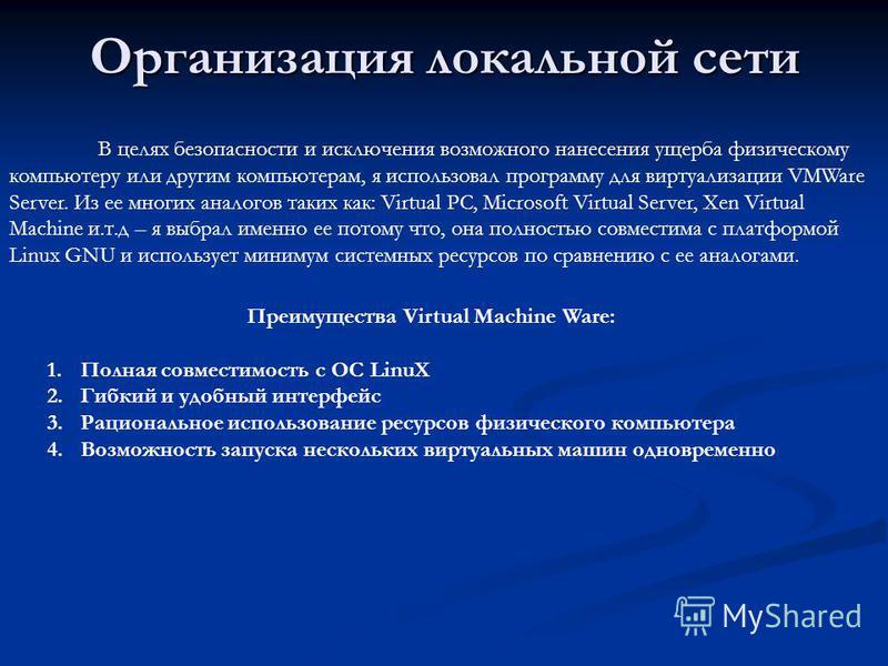 Организация локальной сети В целях безопасности и исключения возможного нанесения ущерба физическому компьютеру или другим компьютерам, я использовал программу для виртуализации VMWare Server. Из ее многих аналогов таких как: Virtual PC, Microsoft Vi