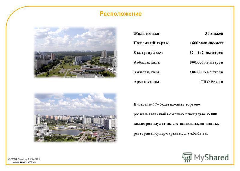 Расположение Жилые этажи 39 этажей Подземный гараж 1600 машино-мест S квартир, кв.м 62 – 142 кв.метров S общая, кв.м. 300.000 кв.метров S жилая, кв.м 188.000 кв.метров Архитекторы ТПО Резерв В «Авеню 77» будет входить торгово- развлекательный комплек
