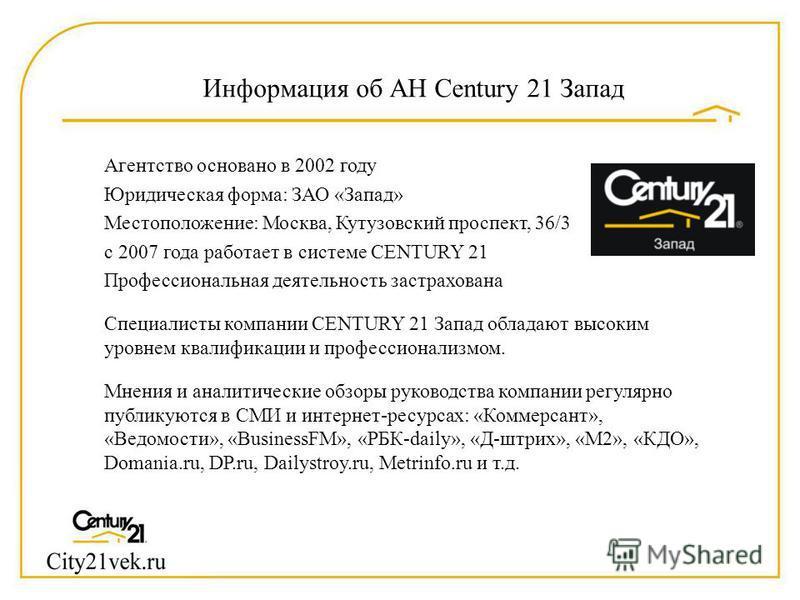Агентство основано в 2002 году Юридическая форма: ЗАО «Запад» Местоположение: Москва, Кутузовский проспект, 36/3 с 2007 года работает в системе CENTURY 21 Профессиональная деятельность застрахована Специалисты компании CENTURY 21 Запад обладают высок