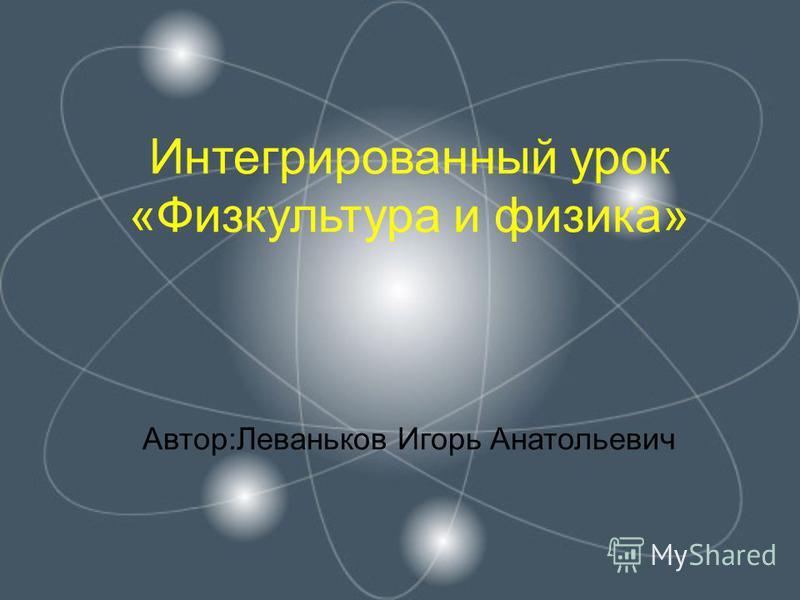 Интегрированный урок «Физкультура и физика» Автор:Леваньков Игорь Анатольевич