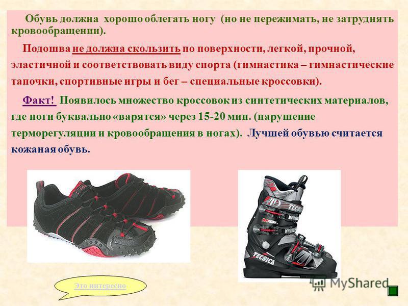 Обувь должна хорошо облегать ногу (но не пережимать, не затруднять кровообращении). Подошва не должна скользить по поверхности, легкой, прочной, эластичной и соответствовать виду спорта (гимнастика – гимнастические тапочки, спортивные игры и бег – сп
