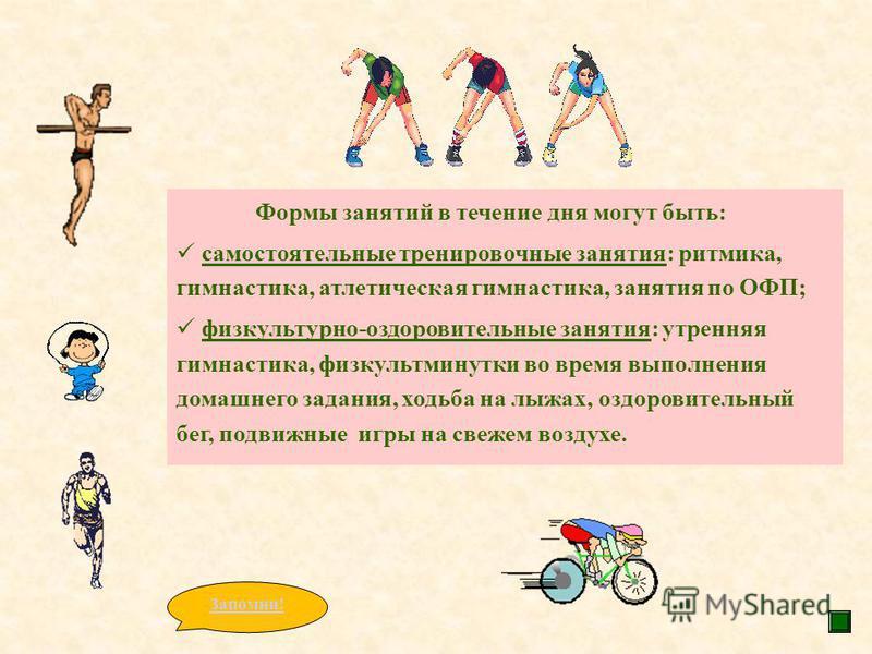 Формы занятий в течение дня могут быть: самостоятельные тренировочные занятия: ритмика, гимнастика, атлетическая гимнастика, занятия по ОФП; физкультурно-оздоровительные занятия: утренняя гимнастика, физкультминутки во время выполнения домашнего зада