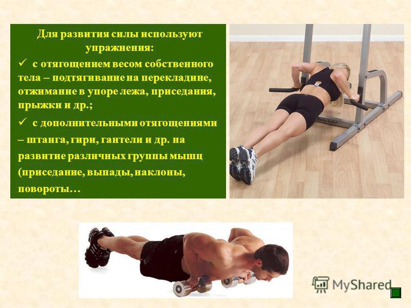 Для развития силы используют упражнения: с отягощением весом собственного тела – подтягивание на перекладине, отжимание в упоре лежа, приседания, прыжки и др.; с дополнительными отягощениями – штанга, гири, гантели и др. на развитие различных группы