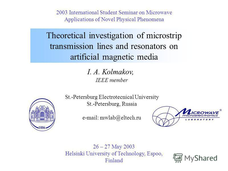 Theoretical investigation of microstrip transmission lines and resonators on artificial magnetic media I. A. Kolmakov, IEEE member St.-Petersburg Electrotecnical University St.-Petersburg, Russia e-mail: mwlab@eltech.ru 2003 International Student Sem