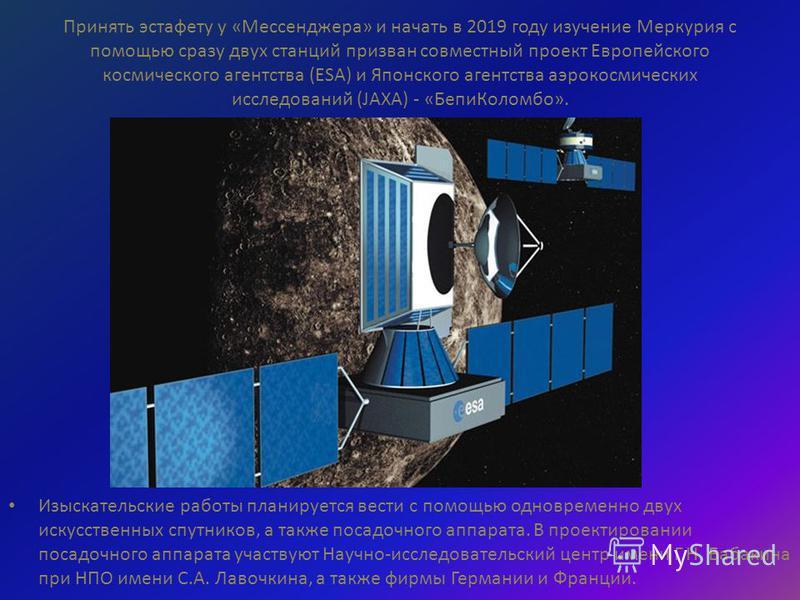 Принять эстафету у «Мессенджера» и начать в 2019 году изучение Меркурия с помощью сразу двух станций призван совместный проект Европейского космического агентства (ESA) и Японского агентства аэрокосмических исследований (JAXA) - «Бепи Коломбо». Изыск