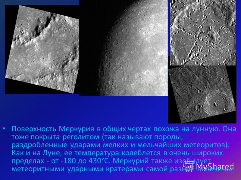 Поверхность Меркурия в общих чертах похожа на лунную. Она тоже покрыта реголитом (так называют породы, раздробленные ударами мелких и мельчайших метеоритов). Как и на Луне, ее температура колеблется в очень широких пределах - от -180 до 430°С. Меркур