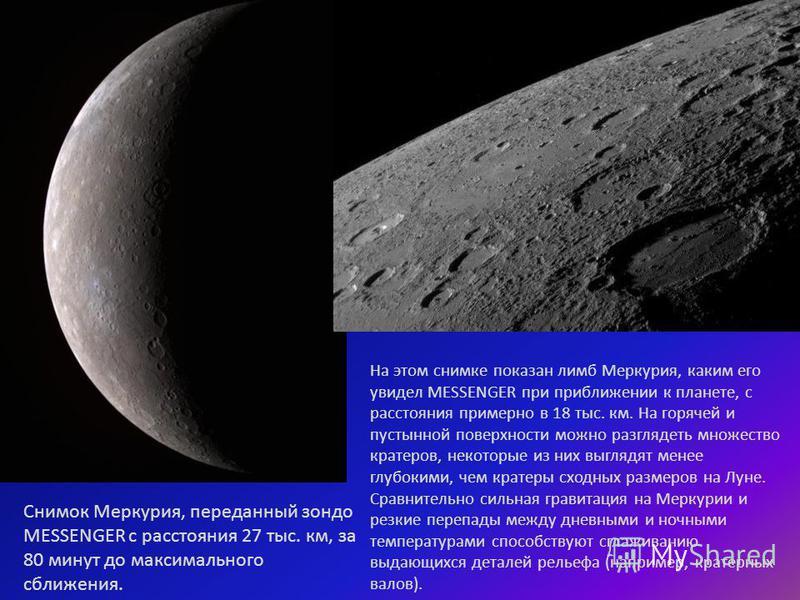 Снимок Меркурия, переданный зонда MESSENGER с расстояния 27 тыс. км, за 80 минут до максимального сближения. На этом снимке показан лимб Меркурия, каким его увидел MESSENGER при приближении к планете, с расстояния примерно в 18 тыс. км. На горячей и