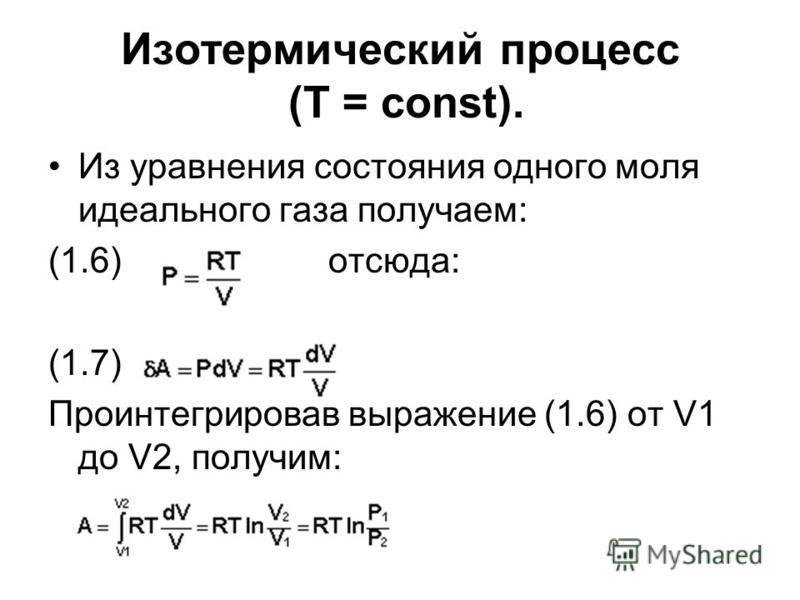 Изотермический процесс (Т = const). Из уравнения состояния одного моля идеального газа получаем: (1.6) отсюда: (1.7) Проинтегрировав выражение (1.6) от V1 до V2, получим: