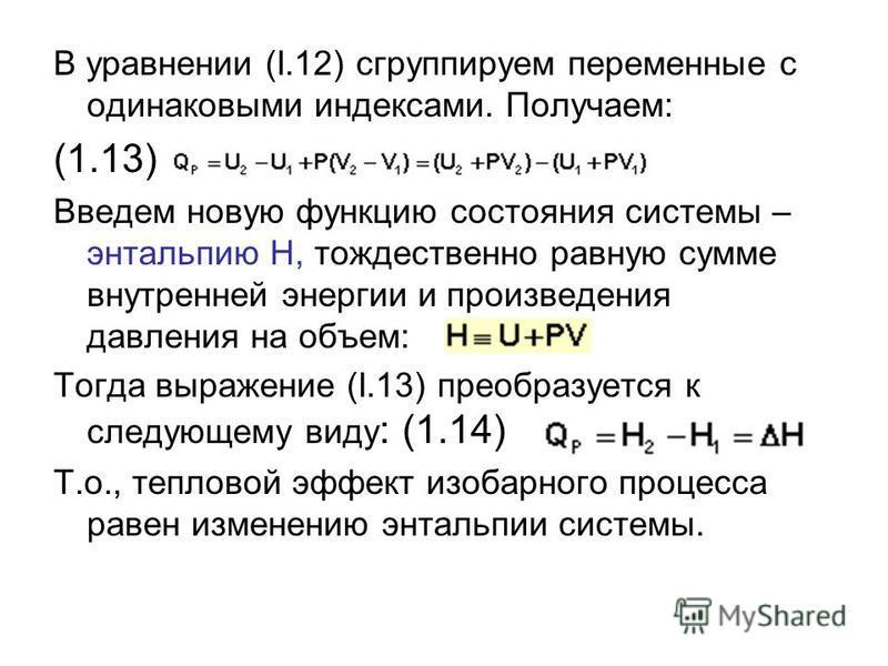 В уравнении (I.12) сгруппируем переменные с одинаковыми индексами. Получаем: (1.13) Введем новую функцию состояния системы – энтальпию H, тождественно равную сумме внутренней энергии и произведения давления на объем: Тогда выражение (I.13) преобразуе