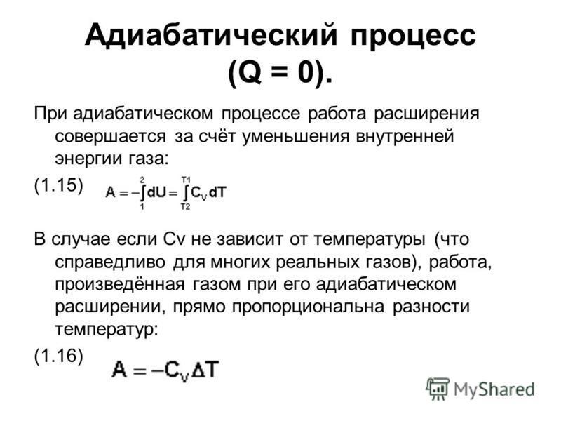 Адиабатический процесс (Q = 0). При адиабатическом процессе работа расширения совершается за счёт уменьшения внутренней энергии газа: (1.15) В случае если Cv не зависит от температуры (что справедливо для многих реальных газов), работа, произведённая