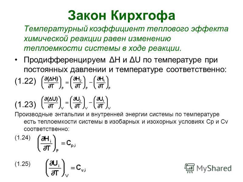 Закон Кирхгофа Температурный коэффициент теплового эффекта химической реакции равен изменению теплоемкости системы в ходе реакции. Продифференцируем ΔН и ΔU по температуре при постоянных давлении и температуре соответственно: (1.22) (1.23) Производны