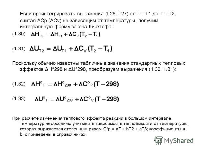 Если проинтегрировать выражения (I.26, I.27) от Т = Т1 до Т = Т2, считая ΔСp (ΔСv) не зависящим от температуры, получим интегральную форму закона Кирхгофа: (1.30) (1.31) Поскольку обычно известны табличные значения стандартных тепловых эффектов ΔН°29