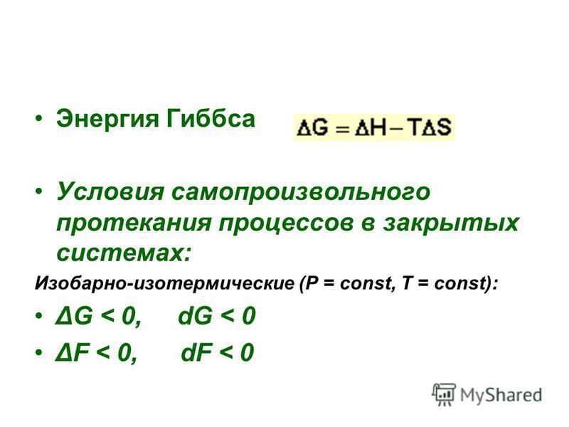 Энергия Гиббса Условия самопроизвольного протекания процессов в закрытых системах: Изобарно-изотермические (P = const, T = const): ΔG < 0, dG < 0 ΔF < 0, dF < 0