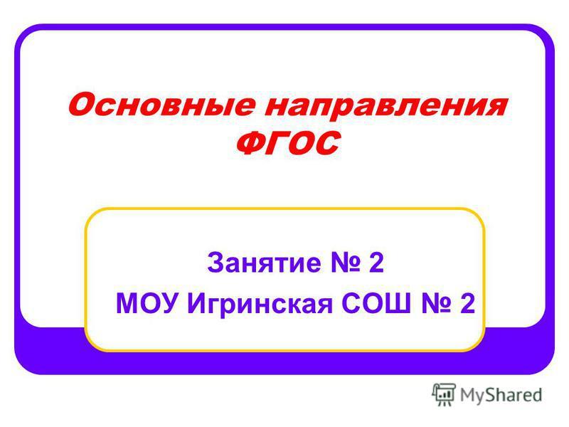 Основные направления ФГОС Занятие 2 МОУ Игринская СОШ 2