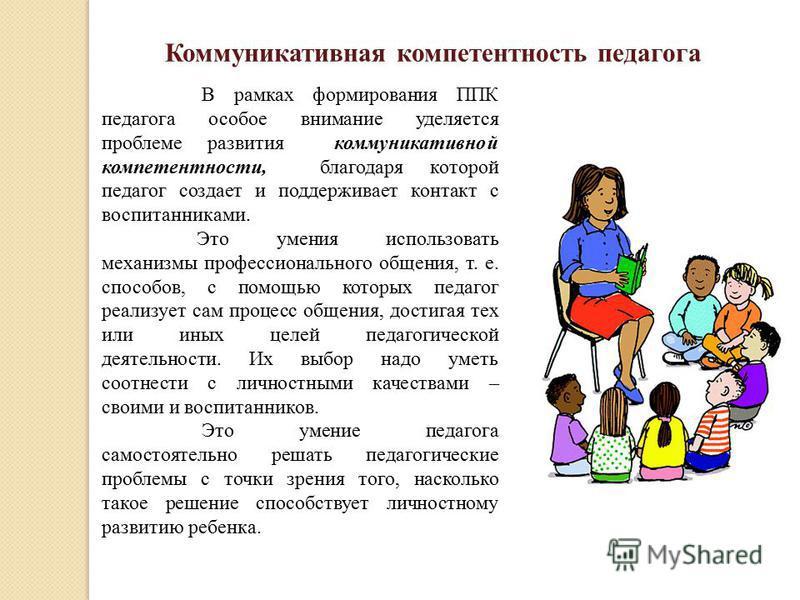 Коммуникативная компетентность педагога В рамках формирования ППК педагога особое внимание уделяется проблеме развития коммуникативной компетентности, благодаря которой педагог создает и поддерживает контакт с воспитанниками. Это умения использовать