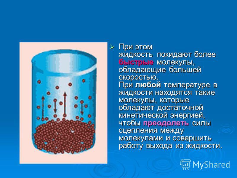 При этом жидкость покидают более быстрые молекулы, обладающие большей скоростью. При любой температуре в жидкости находятся такие молекулы, которые обладают достаточной кинетической энергией, чтобы преодолеть силы сцепления между молекулами и соверши