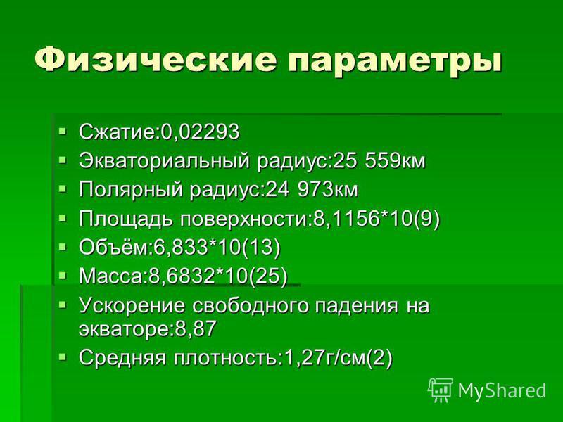 Физические параметры Сжатие:0,02293 Сжатие:0,02293 Экваториальный радиус:25 559 км Экваториальный радиус:25 559 км Полярный радиус:24 973 км Полярный радиус:24 973 км Площадь поверхности:8,1156*10(9) Площадь поверхности:8,1156*10(9) Объём:6,833*10(13