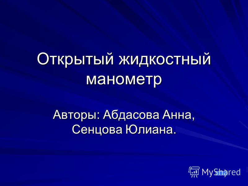 Открытый жидкостный манометр Авторы: Абдасова Анна, Сенцова Юлиана.